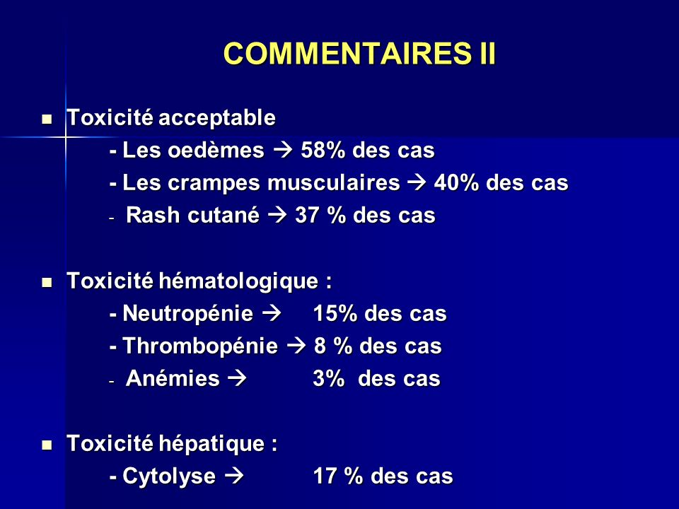 COMMENTAIRES II Toxicité acceptable - Les oedèmes  58% des cas