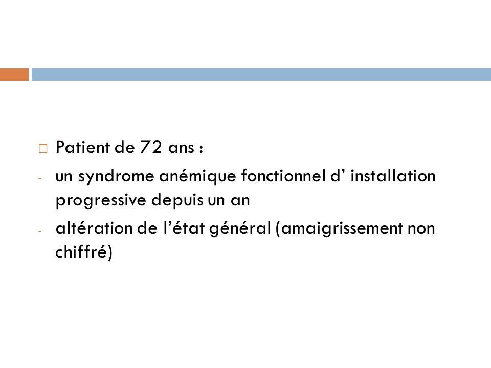 Patient de 72 ans : un syndrome anémique fonctionnel d' installation progressive depuis un an.