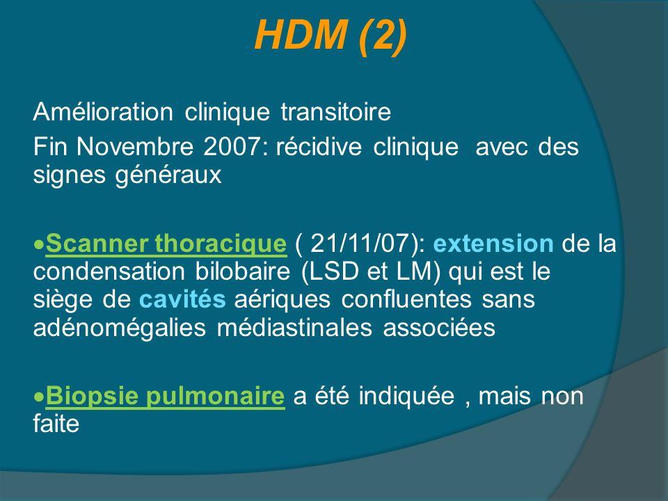 HDM (2) Amélioration clinique transitoire Fin Novembre 2007: récidive clinique avec des signes généraux Scanner thoracique ( 21/11/07): extension de la condensation bilobaire (LSD et LM) qui est le siège de cavités aériques confluentes sans adénomégalies médiastinales associées Biopsie pulmonaire a été indiquée , mais non faite