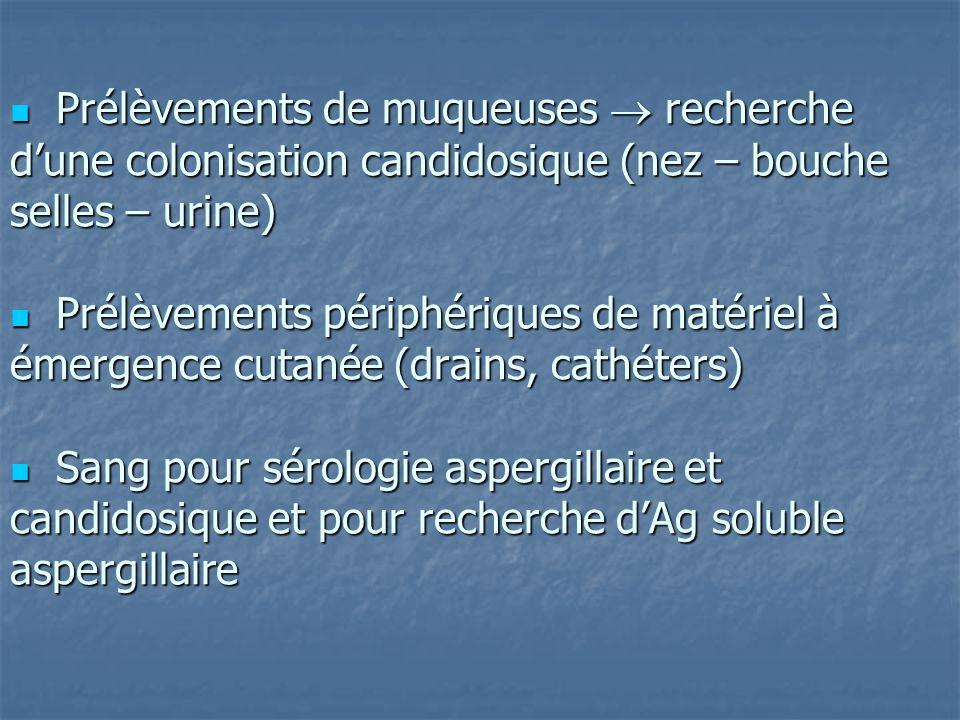  Prélèvements de muqueuses  recherche d'une colonisation candidosique (nez – bouche selles – urine)  Prélèvements périphériques de matériel à émergence cutanée (drains, cathéters)  Sang pour sérologie aspergillaire et candidosique et pour recherche d'Ag soluble aspergillaire