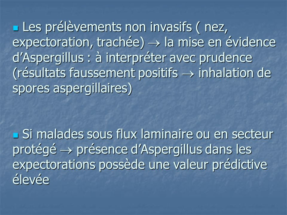  Les prélèvements non invasifs ( nez, expectoration, trachée)  la mise en évidence d'Aspergillus : à interpréter avec prudence (résultats faussement positifs  inhalation de spores aspergillaires)  Si malades sous flux laminaire ou en secteur protégé  présence d'Aspergillus dans les expectorations possède une valeur prédictive élevée