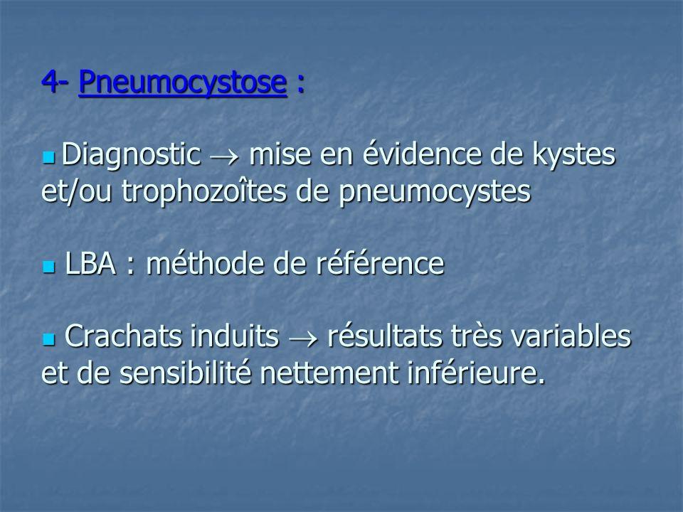 4- Pneumocystose :  Diagnostic  mise en évidence de kystes et/ou trophozoîtes de pneumocystes  LBA : méthode de référence  Crachats induits  résultats très variables et de sensibilité nettement inférieure.
