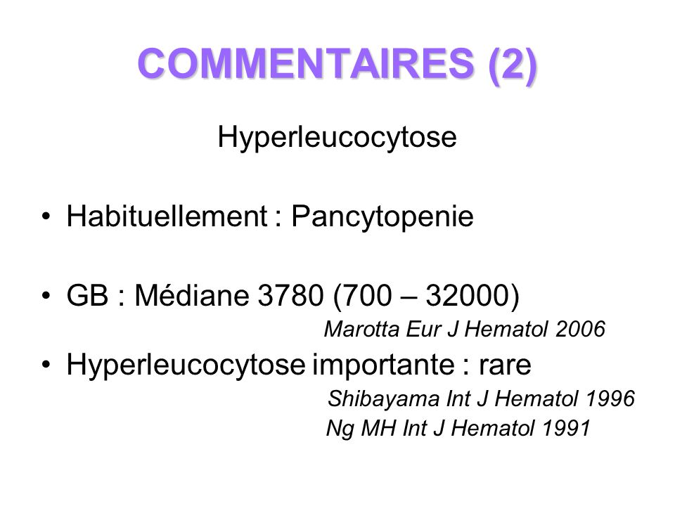 COMMENTAIRES (2) Hyperleucocytose Habituellement : Pancytopenie
