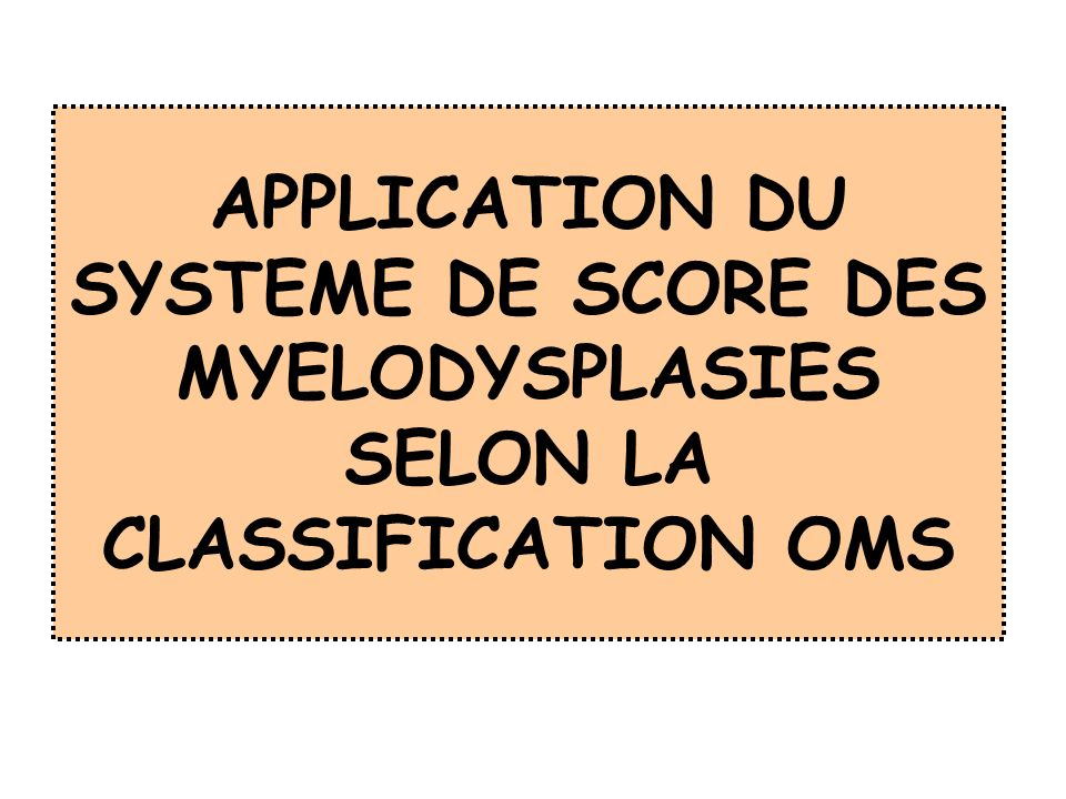 APPLICATION DU SYSTEME DE SCORE DES MYELODYSPLASIES SELON LA CLASSIFICATION OMS