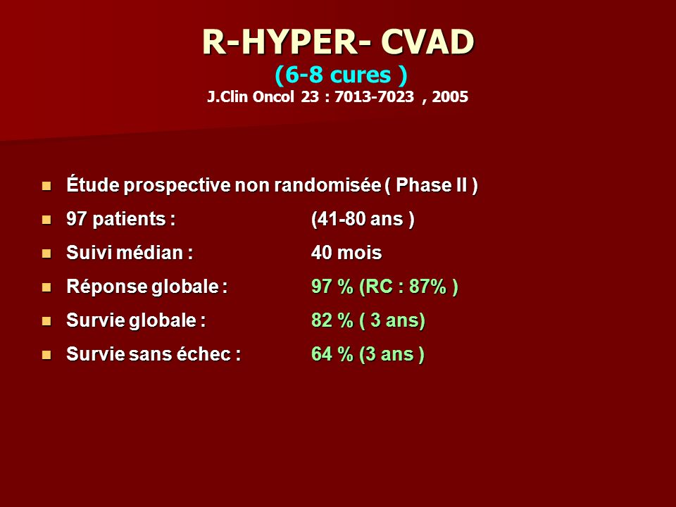 R-HYPER- CVAD (6-8 cures ) J.Clin Oncol 23 : 7013-7023 , 2005
