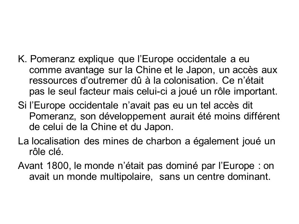 K. Pomeranz explique que l'Europe occidentale a eu comme avantage sur la Chine et le Japon, un accès aux ressources d'outremer dû à la colonisation. Ce n'était pas le seul facteur mais celui-ci a joué un rôle important.