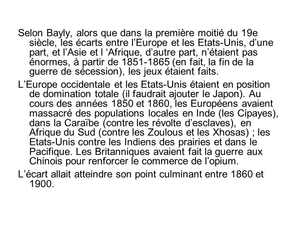 Selon Bayly, alors que dans la première moitié du 19e siècle, les écarts entre l'Europe et les Etats-Unis, d'une part, et l'Asie et l 'Afrique, d'autre part, n'étaient pas énormes, à partir de 1851-1865 (en fait, la fin de la guerre de sécession), les jeux étaient faits.