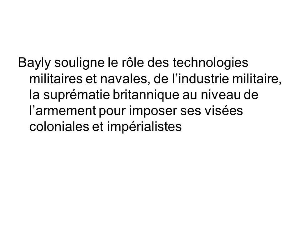 Bayly souligne le rôle des technologies militaires et navales, de l'industrie militaire, la suprématie britannique au niveau de l'armement pour imposer ses visées coloniales et impérialistes
