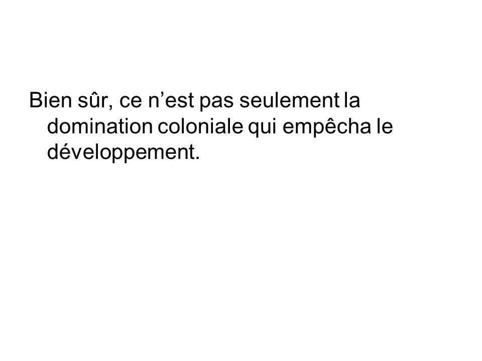 Bien sûr, ce n'est pas seulement la domination coloniale qui empêcha le développement.