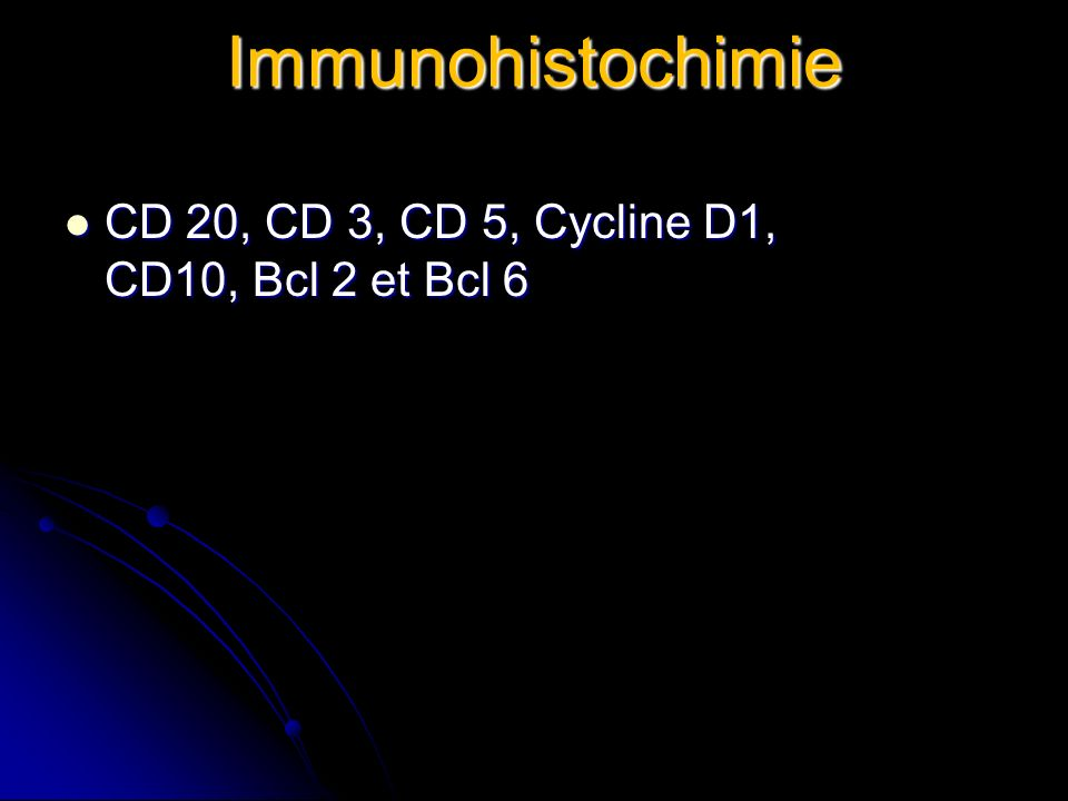 Immunohistochimie CD 20, CD 3, CD 5, Cycline D1, CD10, Bcl 2 et Bcl 6