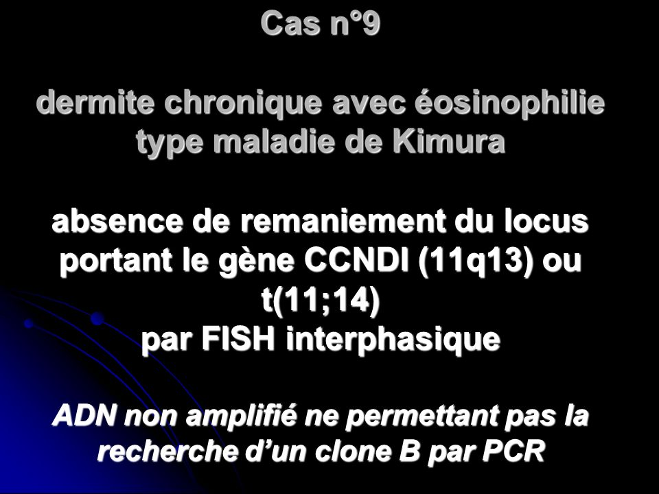 Cas n°9 dermite chronique avec éosinophilie type maladie de Kimura absence de remaniement du locus portant le gène CCNDI (11q13) ou t(11;14) par FISH interphasique ADN non amplifié ne permettant pas la recherche d'un clone B par PCR