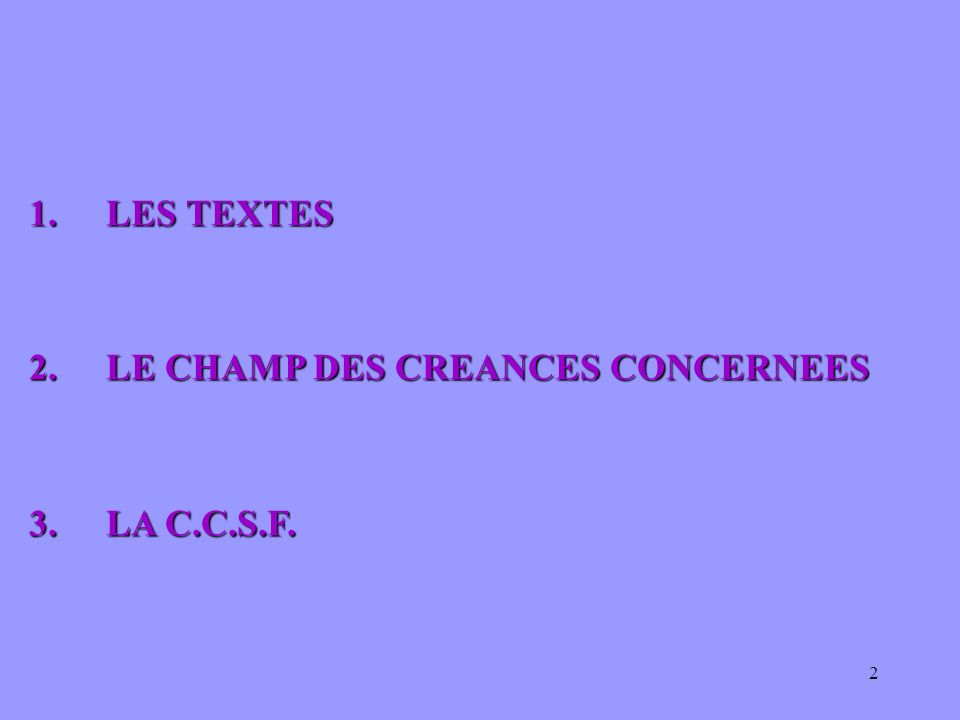 1. LES TEXTES 2. LE CHAMP DES CREANCES CONCERNEES 3. LA C.C.S.F.