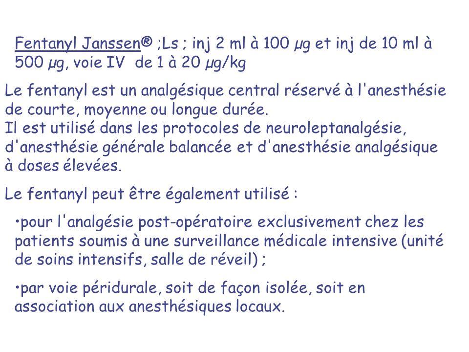 Fentanyl Janssen® ;Ls ; inj 2 ml à 100 µg et inj de 10 ml à 500 µg, voie IV de 1 à 20 µg/kg