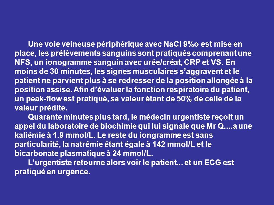 Une voie veineuse périphérique avec NaCl 9%o est mise en place, les prélèvements sanguins sont pratiqués comprenant une NFS, un ionogramme sanguin avec urée/créat, CRP et VS. En moins de 30 minutes, les signes musculaires s'aggravent et le patient ne parvient plus à se redresser de la position allongée à la position assise. Afin d'évaluer la fonction respiratoire du patient, un peak-flow est pratiqué, sa valeur étant de 50% de celle de la valeur prédite.