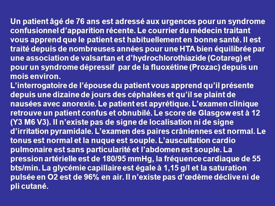 Un patient âgé de 76 ans est adressé aux urgences pour un syndrome confusionnel d'apparition récente. Le courrier du médecin traitant vous apprend que le patient est habituellement en bonne santé. Il est traité depuis de nombreuses années pour une HTA bien équilibrée par une association de valsartan et d'hydrochlorothiazide (Cotareg) et pour un syndrome dépressif par de la fluoxétine (Prozac) depuis un mois environ.