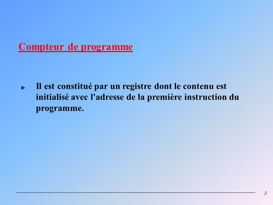 Compteur de programme Il est constitué par un registre dont le contenu est initialisé avec l adresse de la première instruction du programme.