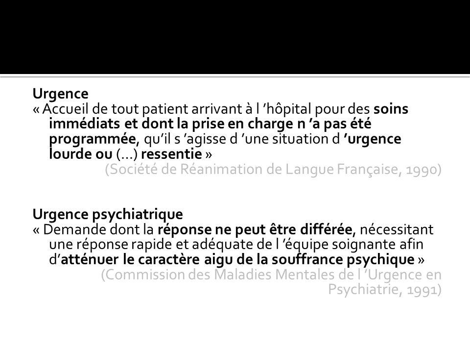Urgence « Accueil de tout patient arrivant à l 'hôpital pour des soins immédiats et dont la prise en charge n 'a pas été programmée, qu'il s 'agisse d 'une situation d 'urgence lourde ou (…) ressentie » (Société de Réanimation de Langue Française, 1990) Urgence psychiatrique « Demande dont la réponse ne peut être différée, nécessitant une réponse rapide et adéquate de l 'équipe soignante afin d'atténuer le caractère aigu de la souffrance psychique » (Commission des Maladies Mentales de l 'Urgence en Psychiatrie, 1991)