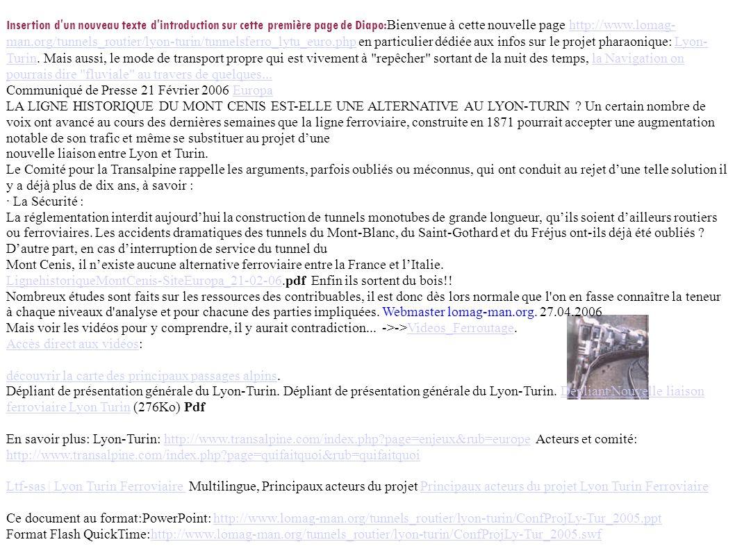 Insertion d un nouveau texte d introduction sur cette première page de Diapo:Bienvenue à cette nouvelle page http://www.lomag-man.org/tunnels_routier/lyon-turin/tunnelsferro_lytu_euro.php en particulier dédiée aux infos sur le projet pharaonique: Lyon-Turin. Mais aussi, le mode de transport propre qui est vivement à repêcher sortant de la nuit des temps, la Navigation on pourrais dire fluviale au travers de quelques...