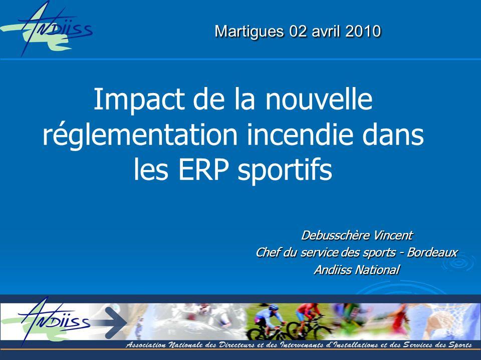 Martigues 02 avril 2010 Impact de la nouvelle réglementation incendie dans les ERP sportifs. Debusschère Vincent.