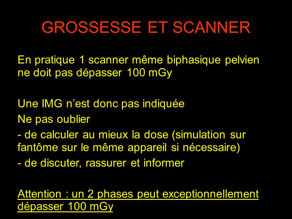 GROSSESSE ET SCANNER En pratique 1 scanner même biphasique pelvien ne doit pas dépasser 100 mGy. Une IMG n'est donc pas indiquée.
