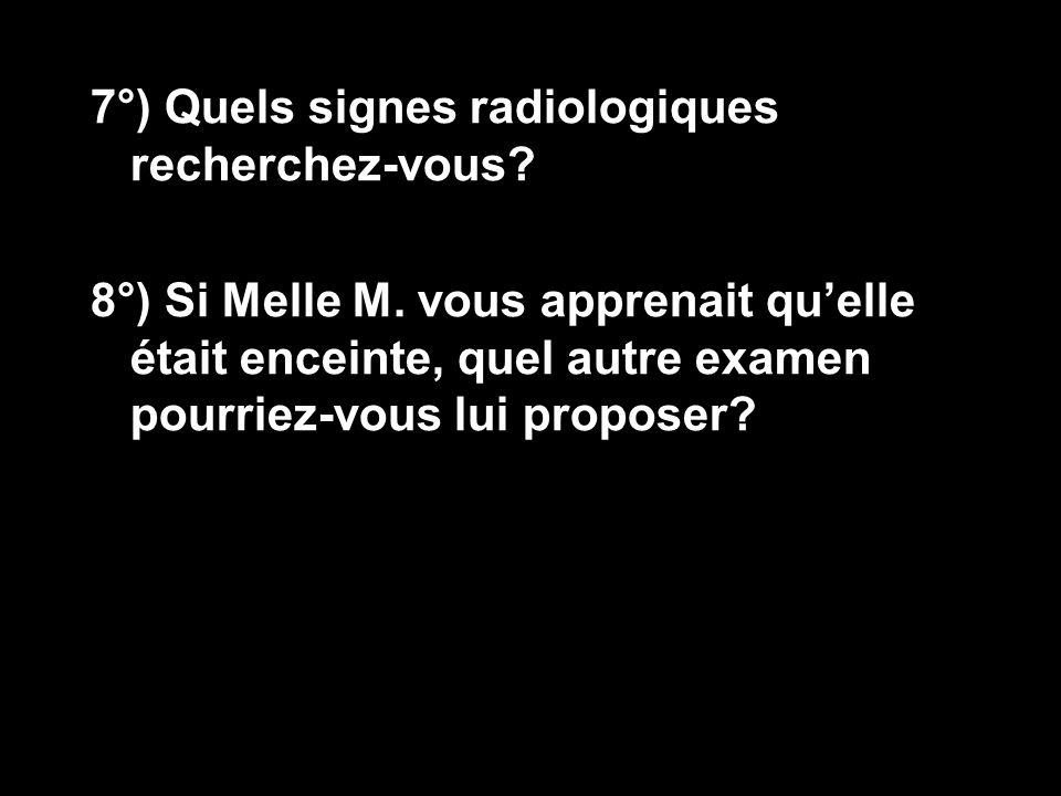 7°) Quels signes radiologiques recherchez-vous