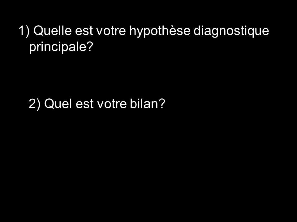 1) Quelle est votre hypothèse diagnostique principale