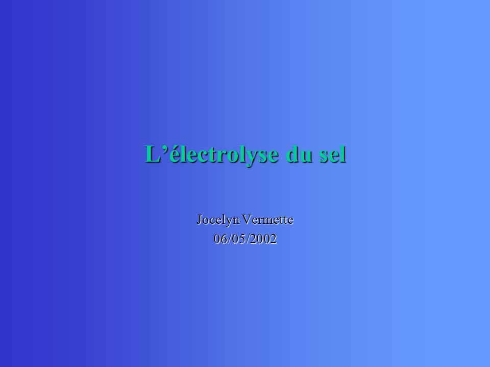 L'électrolyse du sel Jocelyn Vermette 06/05/2002