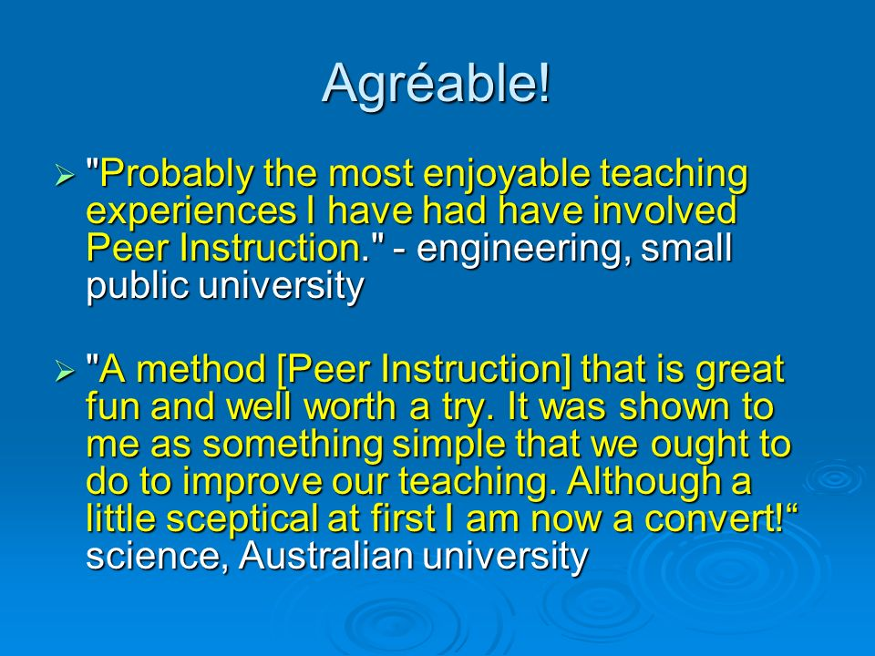 Agréable! Probably the most enjoyable teaching experiences I have had have involved Peer Instruction. - engineering, small public university.