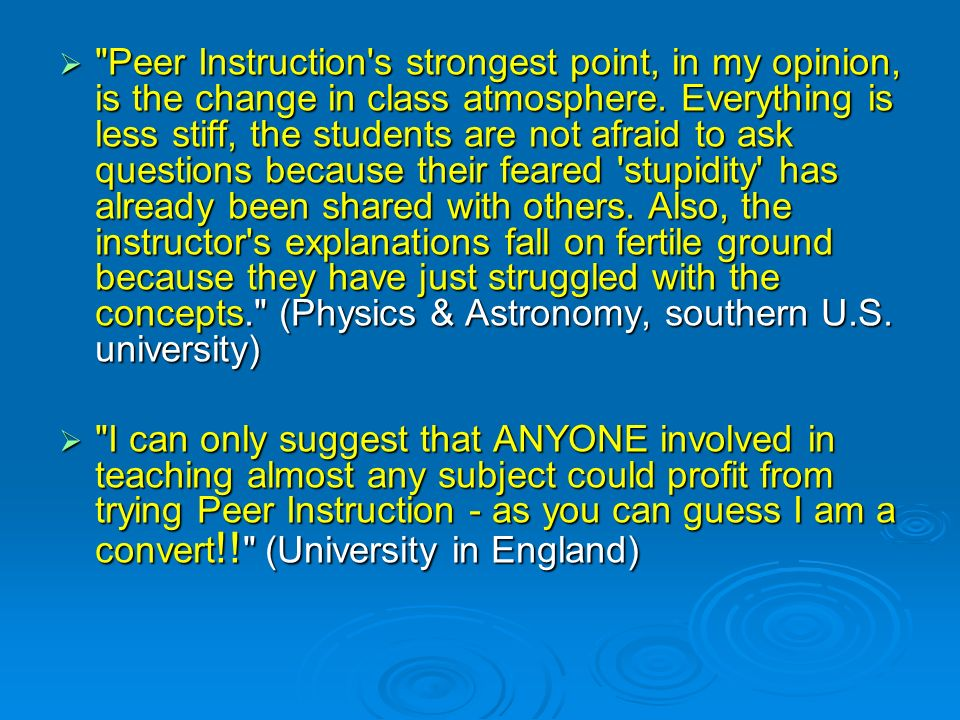 Peer Instruction s strongest point, in my opinion, is the change in class atmosphere. Everything is less stiff, the students are not afraid to ask questions because their feared stupidity has already been shared with others. Also, the instructor s explanations fall on fertile ground because they have just struggled with the concepts. (Physics & Astronomy, southern U.S. university)