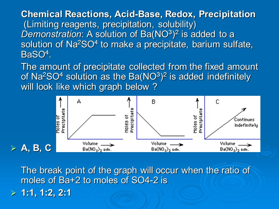 Chemical Reactions, Acid-Base, Redox, Precipitation (Limiting reagents, precipitation, solubility) Demonstration: A solution of Ba(NO3)2 is added to a solution of Na2SO4 to make a precipitate, barium sulfate, BaSO4.