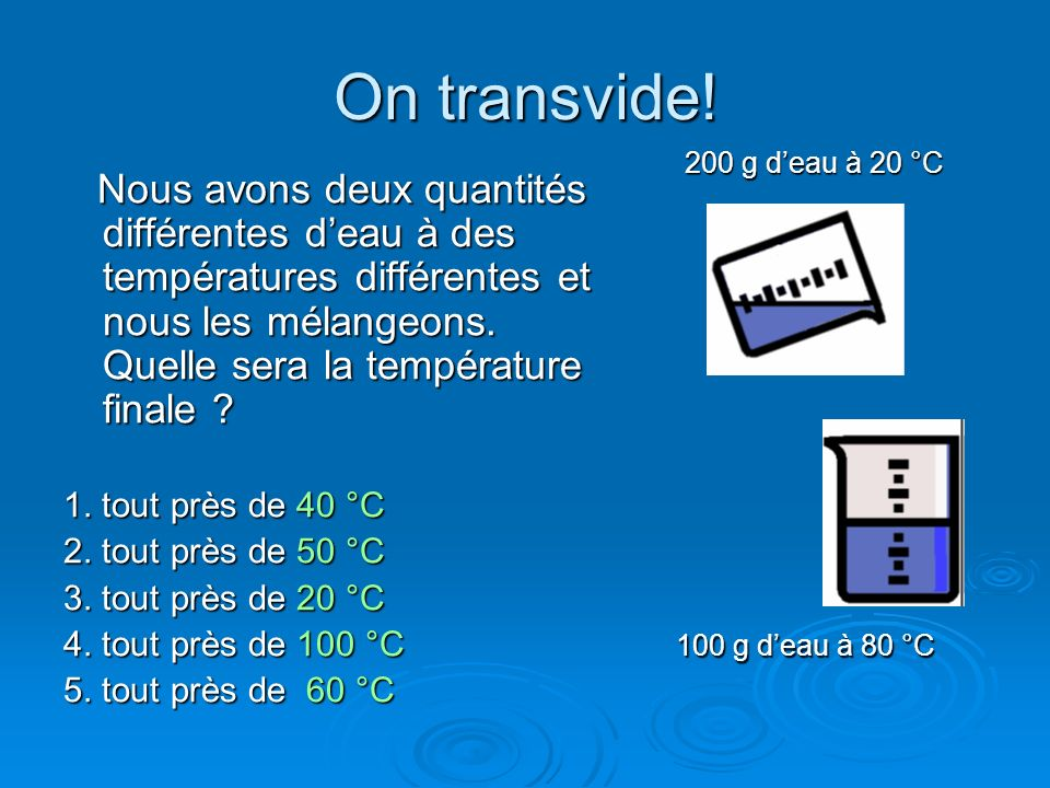 On transvide! 200 g d'eau à 20 °C.