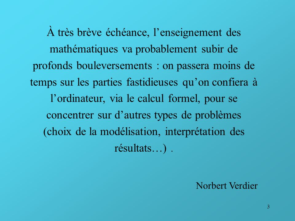 À très brève échéance, l'enseignement des mathématiques va probablement subir de profonds bouleversements : on passera moins de temps sur les parties fastidieuses qu'on confiera à l'ordinateur, via le calcul formel, pour se concentrer sur d'autres types de problèmes (choix de la modélisation, interprétation des résultats…) .