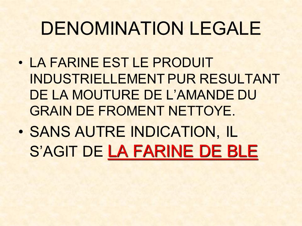 DENOMINATION LEGALE LA FARINE EST LE PRODUIT INDUSTRIELLEMENT PUR RESULTANT DE LA MOUTURE DE L'AMANDE DU GRAIN DE FROMENT NETTOYE.