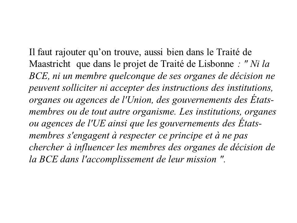 Il faut rajouter qu'on trouve, aussi bien dans le Traité de Maastricht que dans le projet de Traité de Lisbonne : Ni la BCE, ni un membre quelconque de ses organes de décision ne peuvent solliciter ni accepter des instructions des institutions, organes ou agences de l Union, des gouvernements des États-membres ou de tout autre organisme.