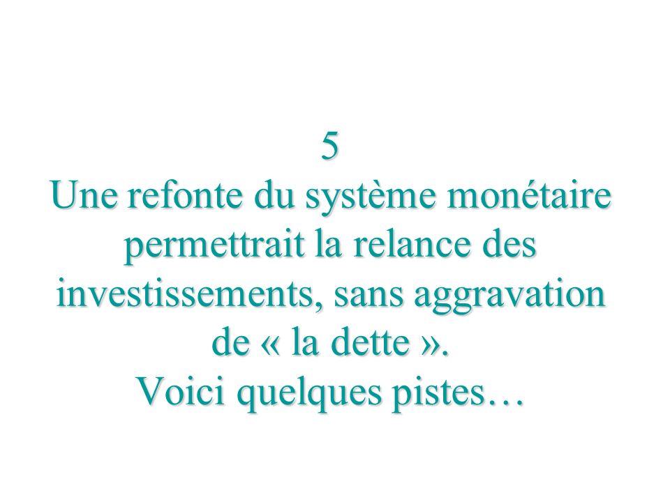 5 Une refonte du système monétaire permettrait la relance des investissements, sans aggravation de « la dette ».