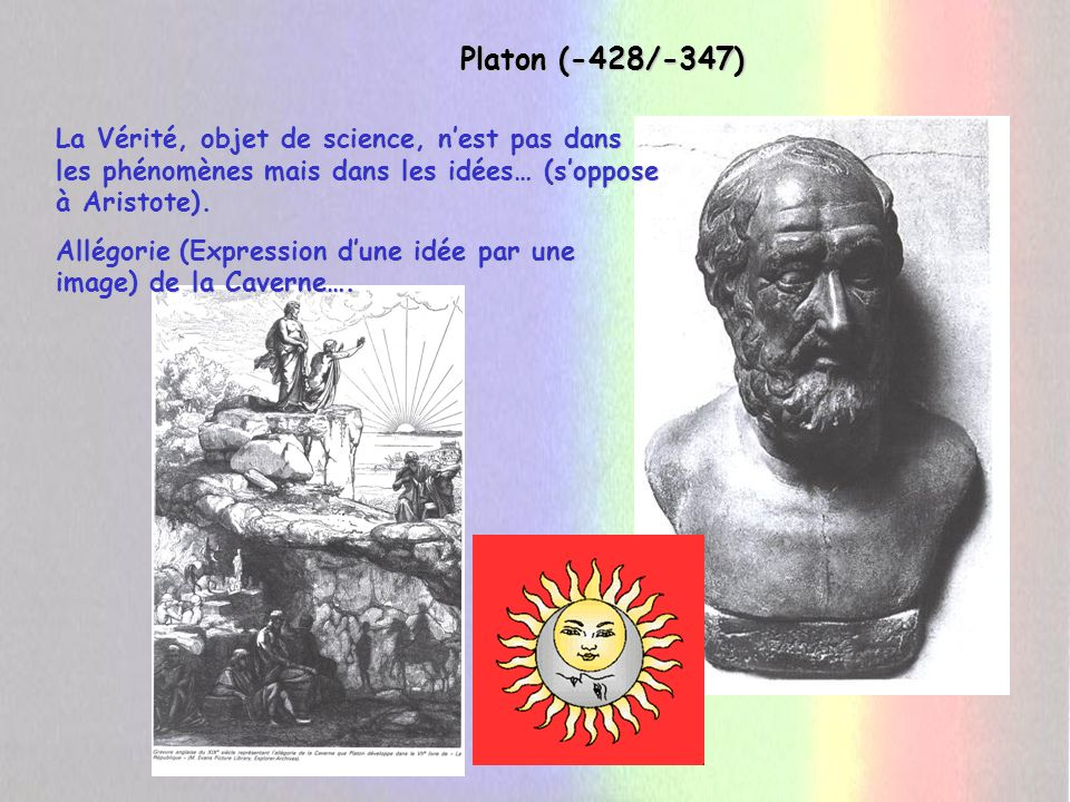 Platon (-428/-347) La Vérité, objet de science, n'est pas dans les phénomènes mais dans les idées… (s'oppose à Aristote).
