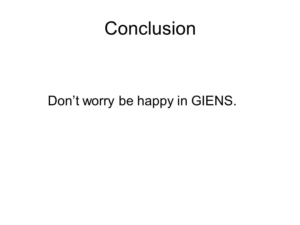 Conclusion Don't worry be happy in GIENS.
