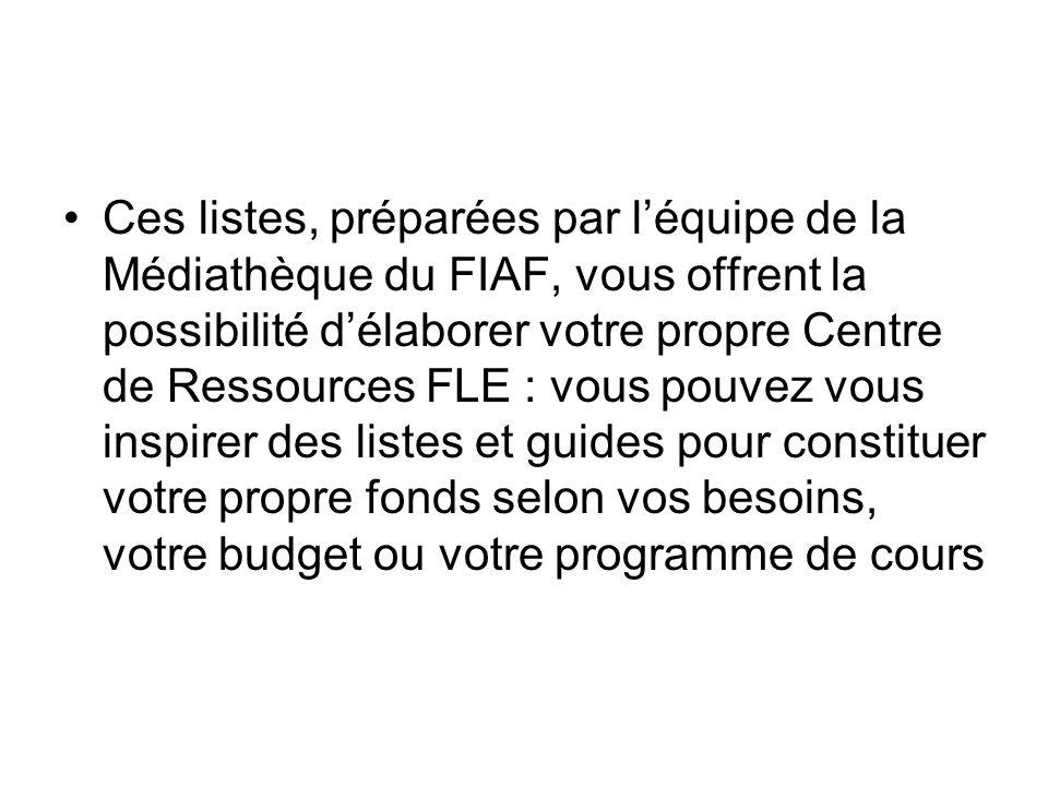 Ces listes, préparées par l'équipe de la Médiathèque du FIAF, vous offrent la possibilité d'élaborer votre propre Centre de Ressources FLE : vous pouvez vous inspirer des listes et guides pour constituer votre propre fonds selon vos besoins, votre budget ou votre programme de cours