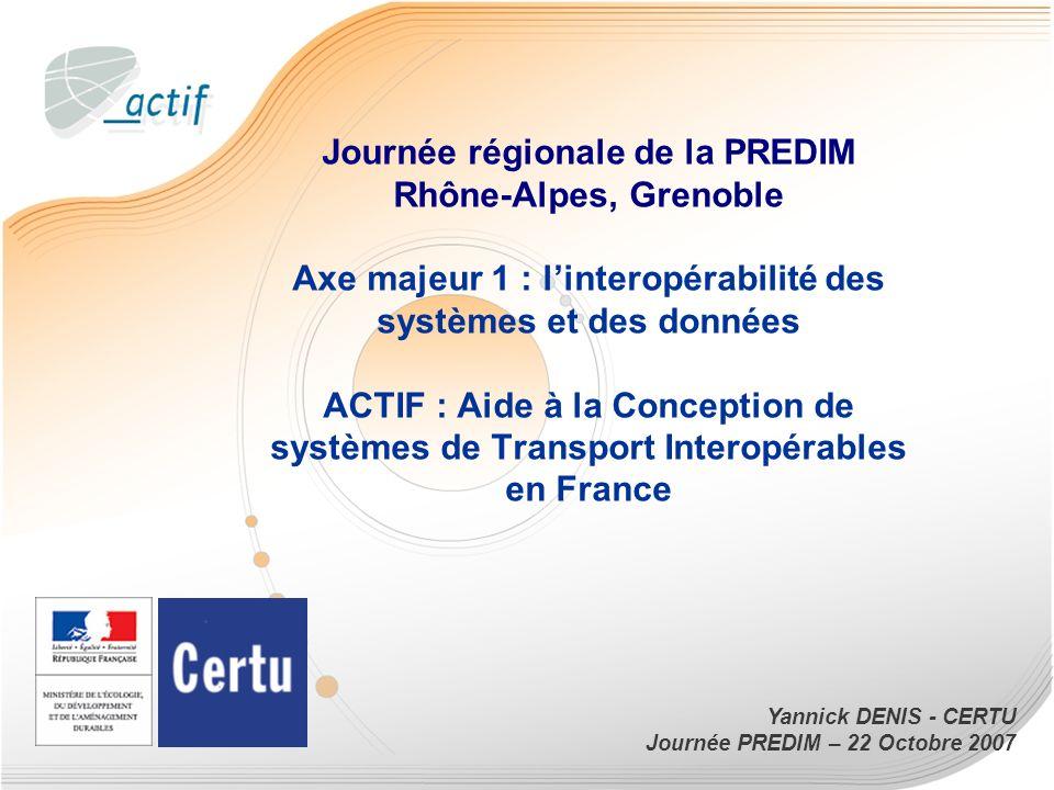 Journée régionale de la PREDIM Rhône-Alpes, Grenoble Axe majeur 1 : l'interopérabilité des systèmes et des données ACTIF : Aide à la Conception de systèmes de Transport Interopérables en France