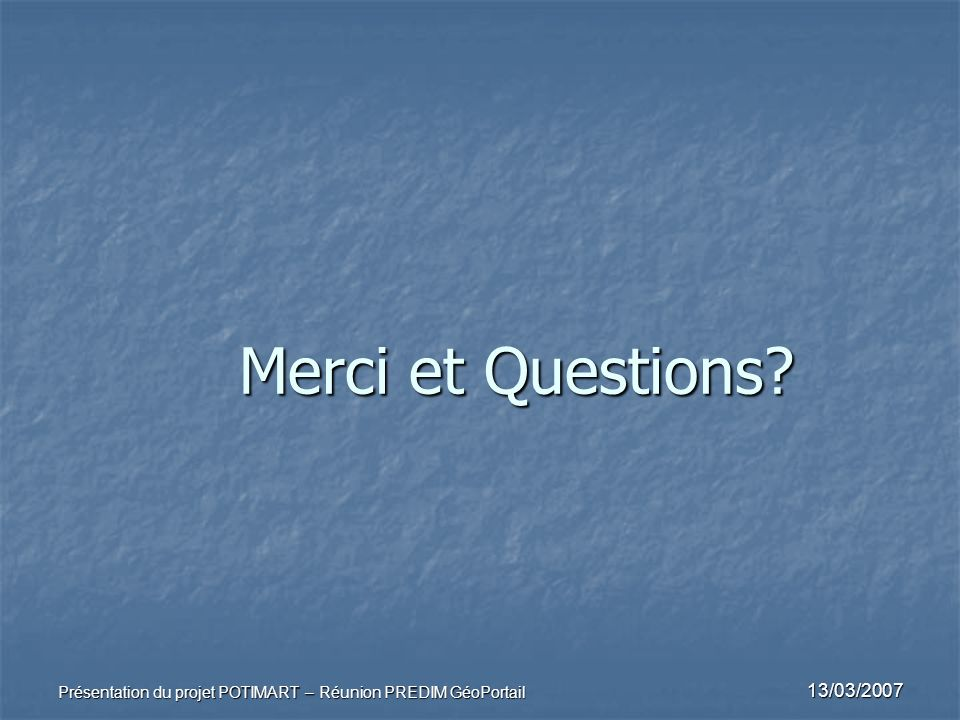 Merci et Questions Présentation du projet POTIMART – Réunion PREDIM GéoPortail 13/03/2007