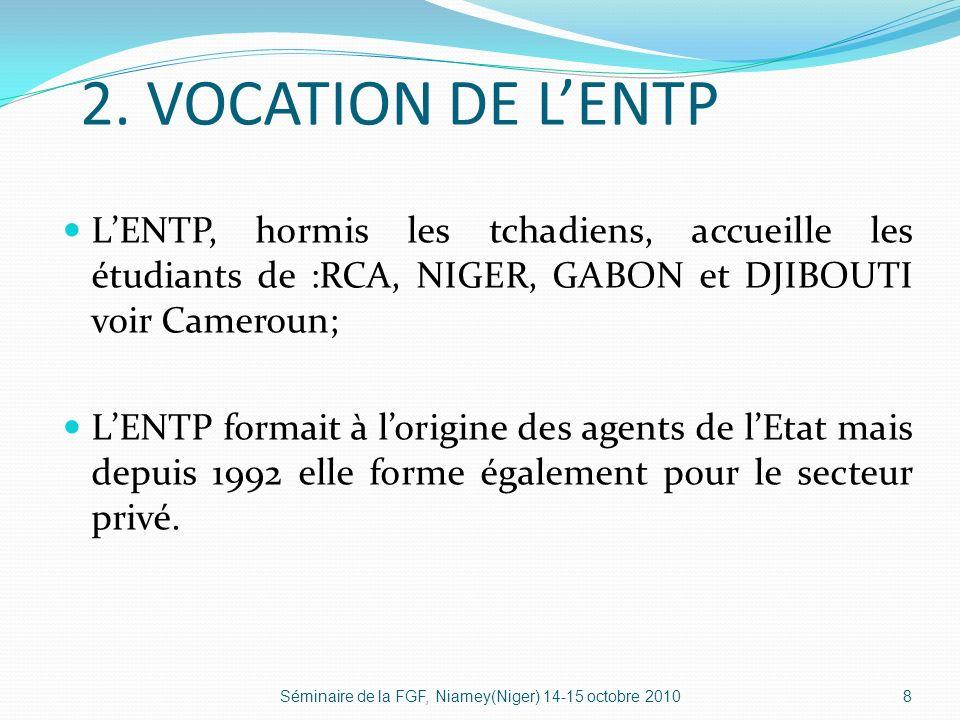 2. VOCATION DE L'ENTP L'ENTP, hormis les tchadiens, accueille les étudiants de :RCA, NIGER, GABON et DJIBOUTI voir Cameroun;
