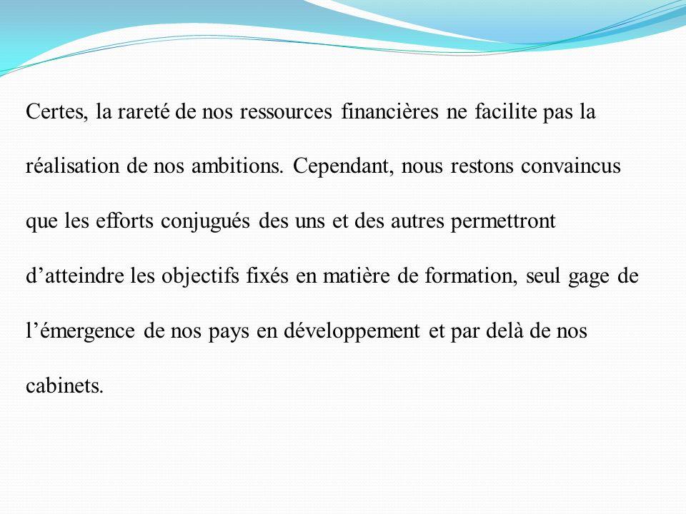 Certes, la rareté de nos ressources financières ne facilite pas la réalisation de nos ambitions. Cependant, nous restons convaincus que les efforts conjugués des uns et des autres permettront d'atteindre les objectifs fixés en matière de formation, seul gage de l'émergence de nos pays en développement et par delà de nos cabinets.