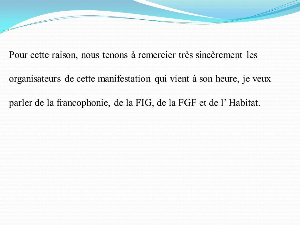 Pour cette raison, nous tenons à remercier très sincèrement les organisateurs de cette manifestation qui vient à son heure, je veux parler de la francophonie, de la FIG, de la FGF et de l' Habitat.