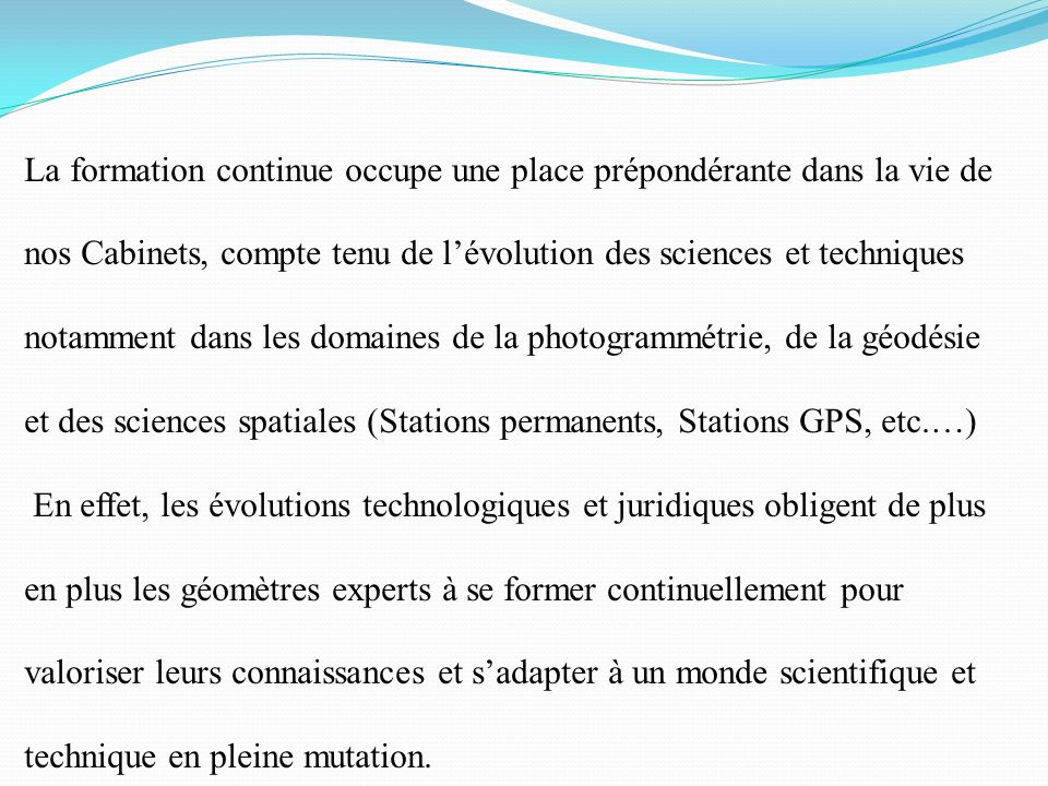 La formation continue occupe une place prépondérante dans la vie de nos Cabinets, compte tenu de l'évolution des sciences et techniques notamment dans les domaines de la photogrammétrie, de la géodésie et des sciences spatiales (Stations permanents, Stations GPS, etc.…)