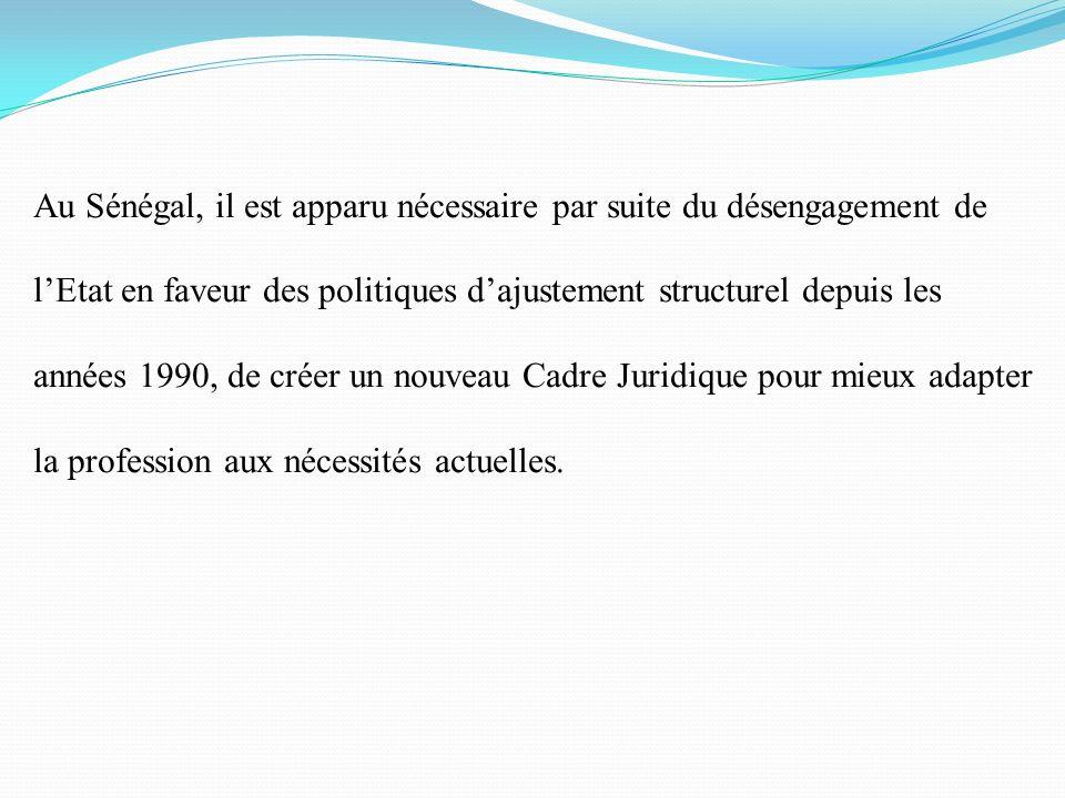 Au Sénégal, il est apparu nécessaire par suite du désengagement de l'Etat en faveur des politiques d'ajustement structurel depuis les années 1990, de créer un nouveau Cadre Juridique pour mieux adapter la profession aux nécessités actuelles.
