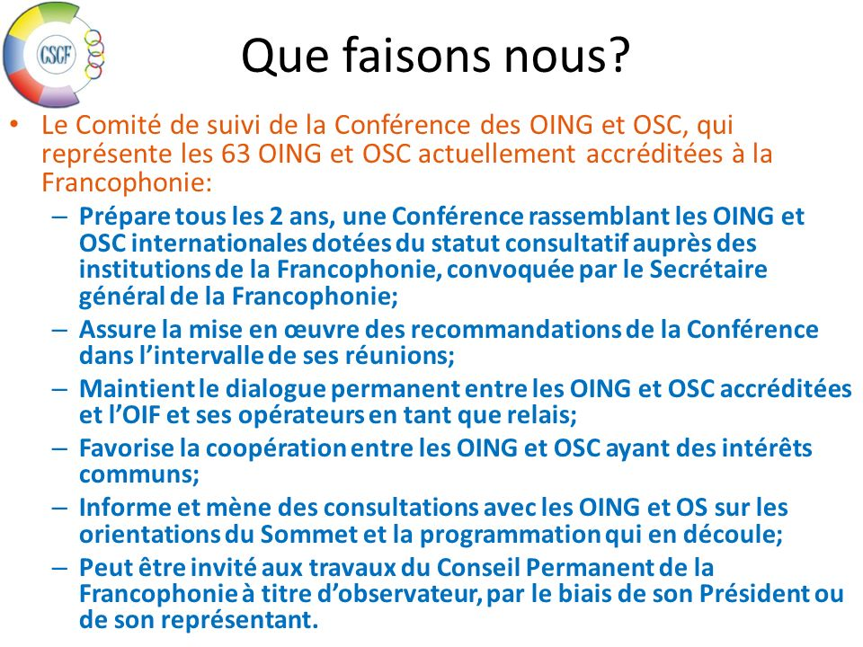 Que faisons nous Le Comité de suivi de la Conférence des OING et OSC, qui représente les 63 OING et OSC actuellement accréditées à la Francophonie: