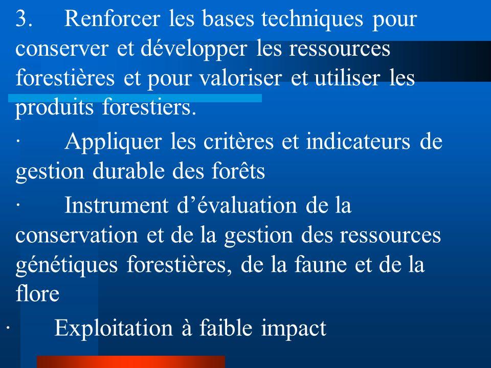 3. Renforcer les bases techniques pour conserver et développer les ressources forestières et pour valoriser et utiliser les produits forestiers.