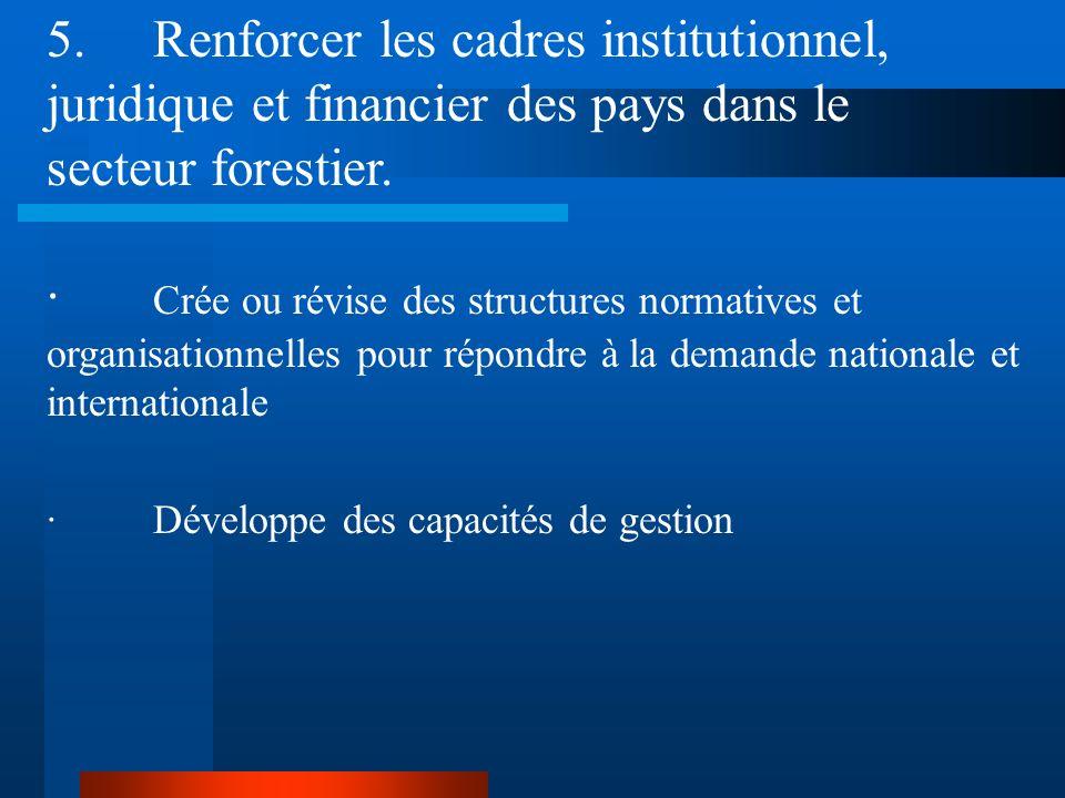 5. Renforcer les cadres institutionnel, juridique et financier des pays dans le secteur forestier.
