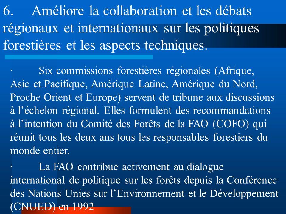 6. Améliore la collaboration et les débats régionaux et internationaux sur les politiques forestières et les aspects techniques.