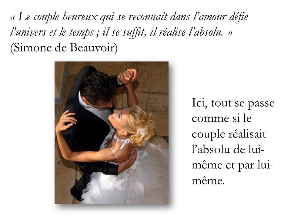 « Le couple heureux qui se reconnaît dans l'amour défie l'univers et le temps ; il se suffit, il réalise l'absolu. » (Simone de Beauvoir)
